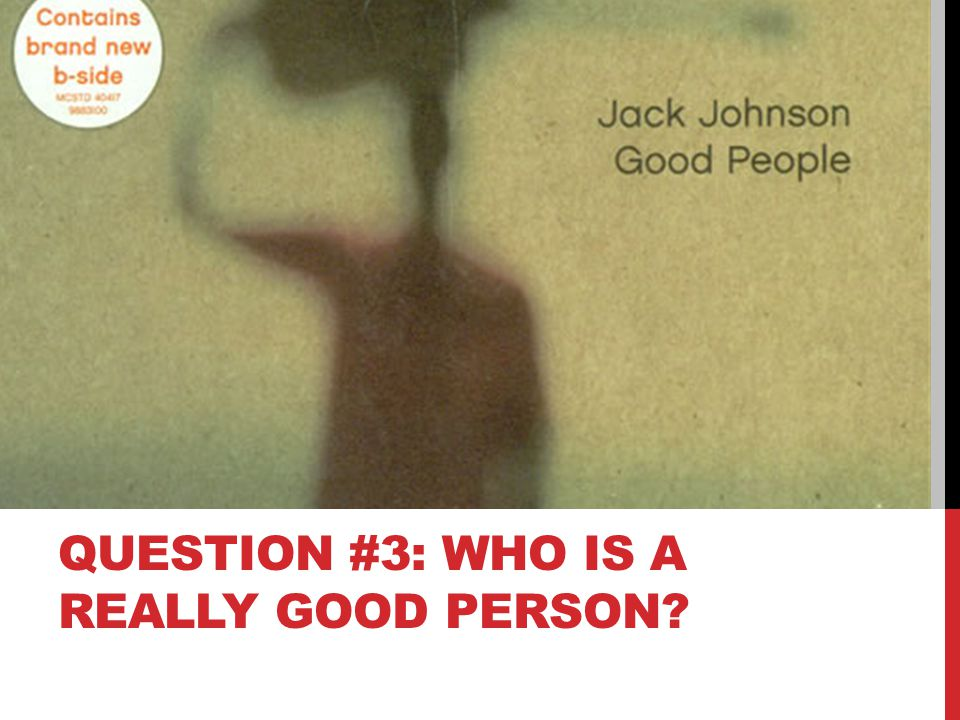 QUESTION #3: WHO IS A REALLY GOOD PERSON?