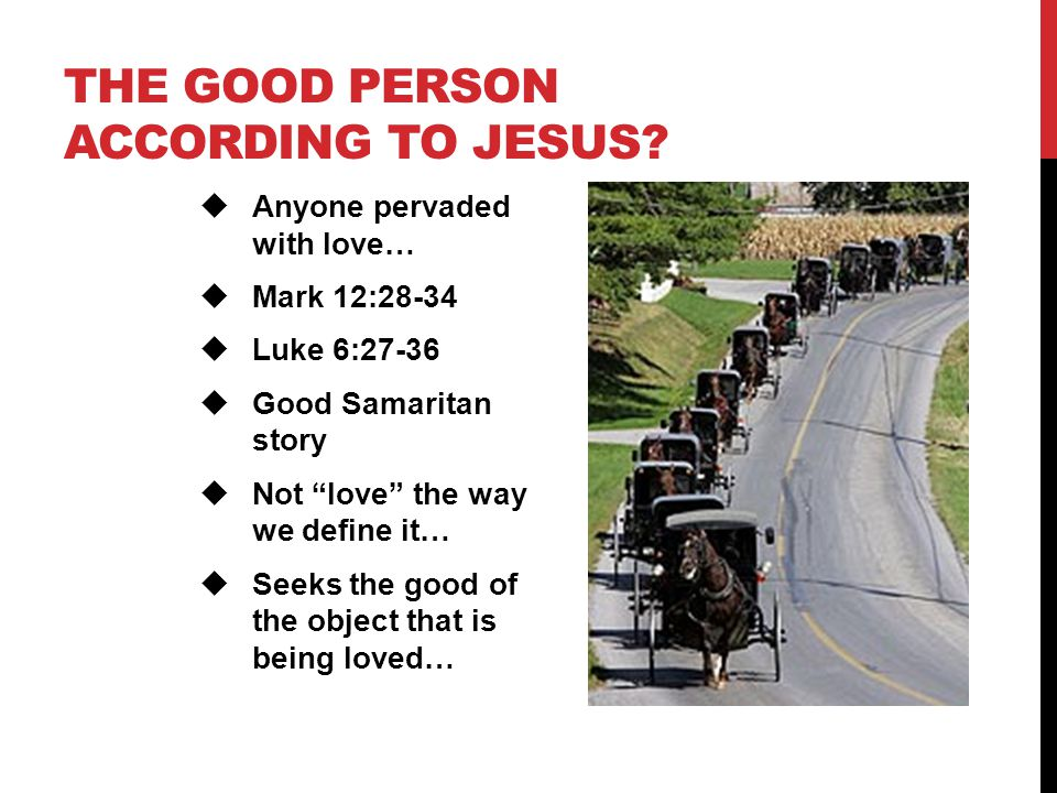 "THE GOOD PERSON ACCORDING TO JESUS?  Anyone pervaded with love…  Mark 12:28-34  Luke 6:27-36  Good Samaritan story  Not ""love"" the way we define"