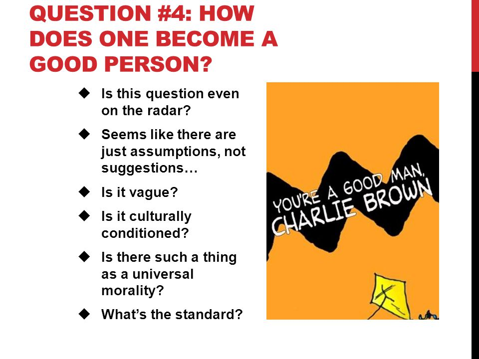 QUESTION #4: HOW DOES ONE BECOME A GOOD PERSON?  Is this question even on the radar?  Seems like there are just assumptions, not suggestions…  Is i