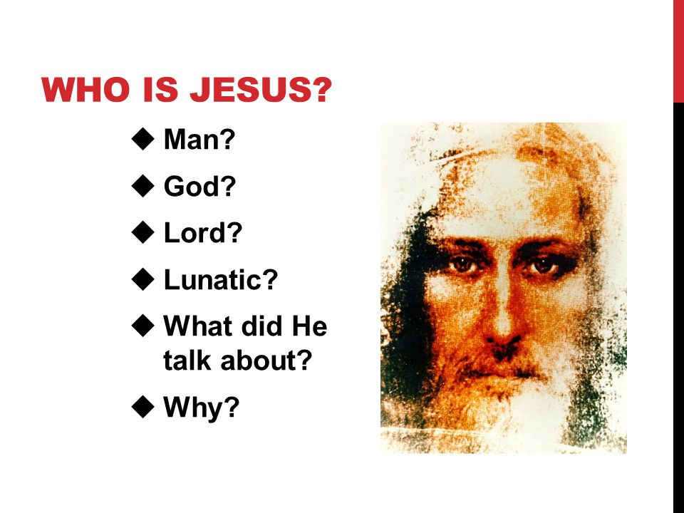 WHO IS JESUS?  Man?  God?  Lord?  Lunatic?  What did He talk about?  Why?