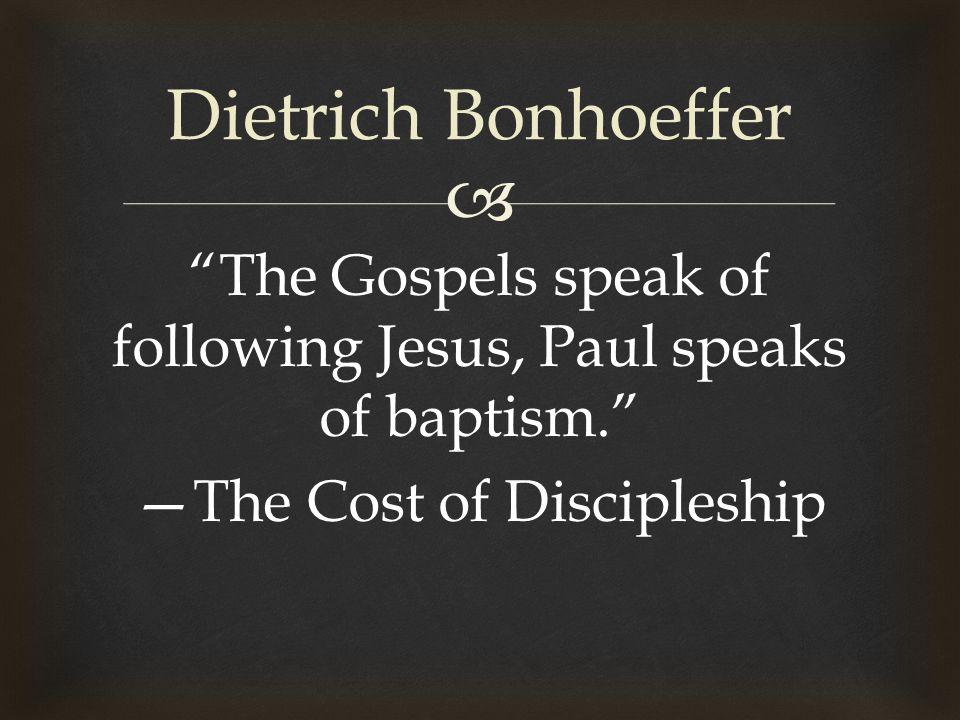  The Gospels speak of following Jesus, Paul speaks of baptism. —The Cost of Discipleship Dietrich Bonhoeffer