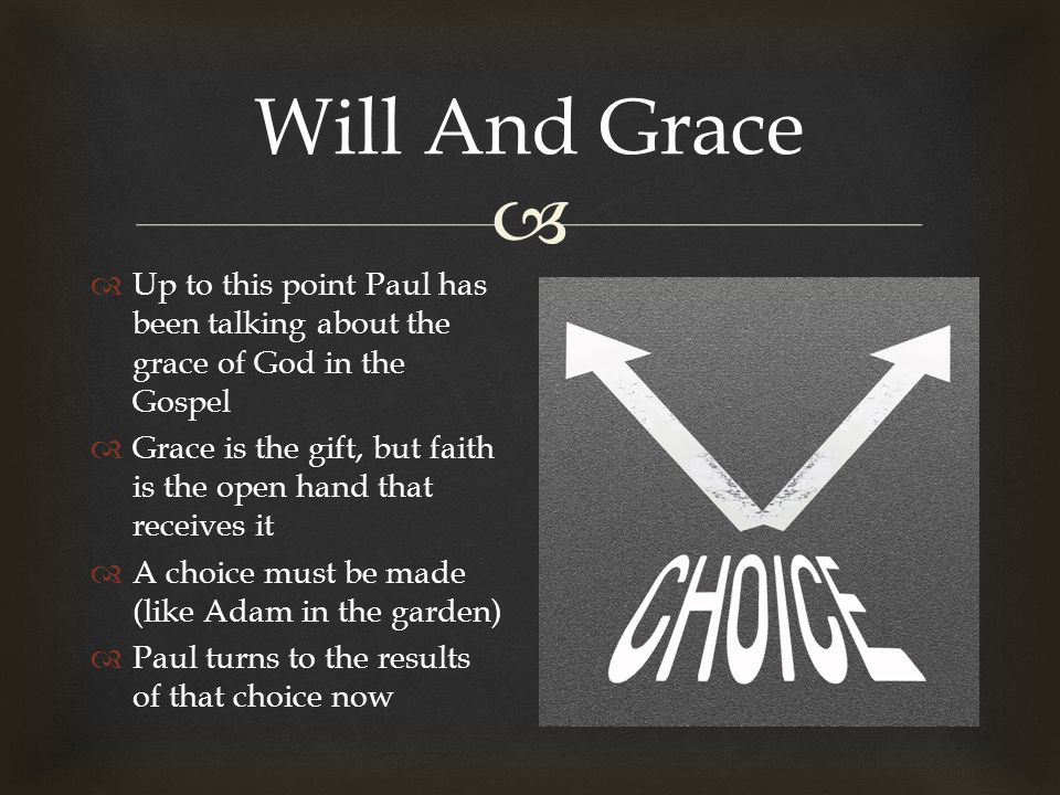  Will And Grace  Up to this point Paul has been talking about the grace of God in the Gospel  Grace is the gift, but faith is the open hand that receives it  A choice must be made (like Adam in the garden)  Paul turns to the results of that choice now