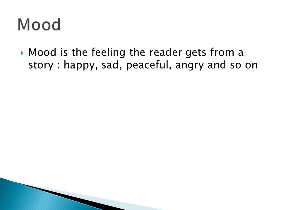  Mood is the feeling the reader gets from a story : happy, sad, peaceful, angry and so on