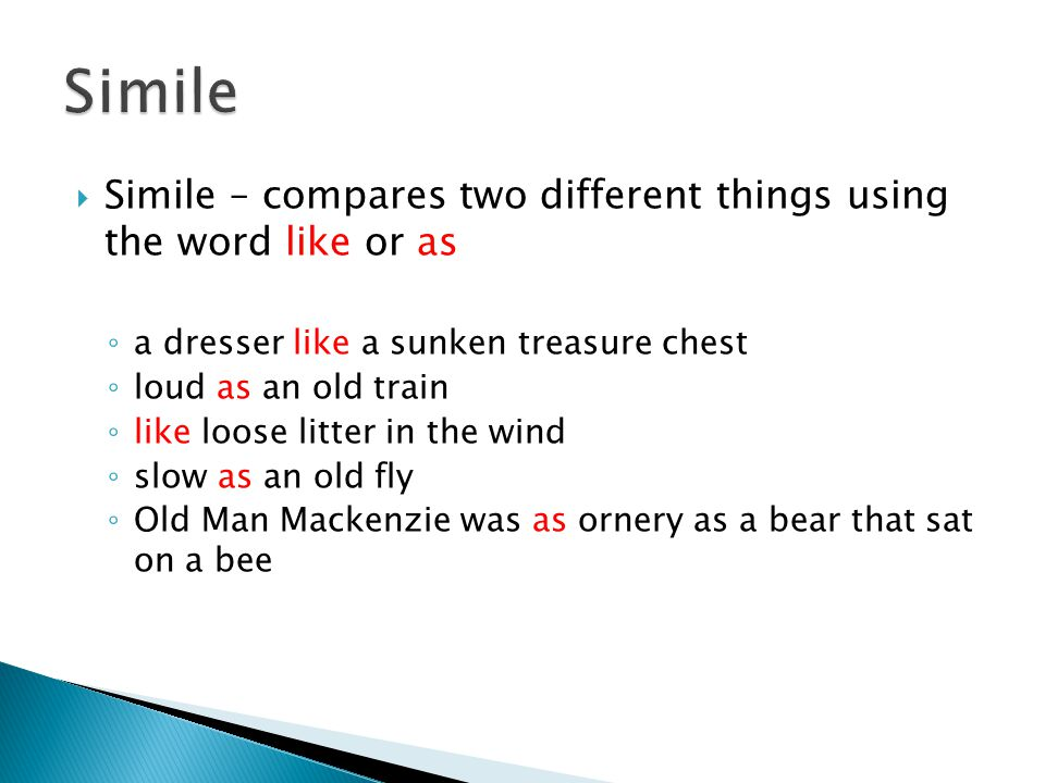  Simile – compares two different things using the word like or as ◦ a dresser like a sunken treasure chest ◦ loud as an old train ◦ like loose litter in the wind ◦ slow as an old fly ◦ Old Man Mackenzie was as ornery as a bear that sat on a bee