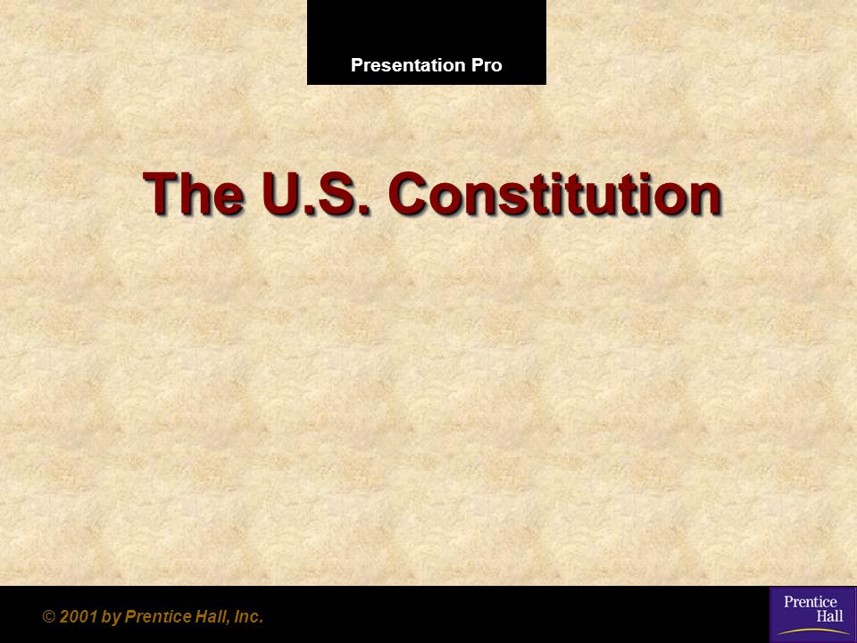 Presentation Pro © 2001 by Prentice Hall, Inc. The U.S. Constitution