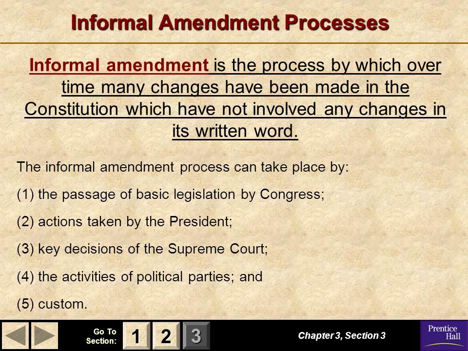 123 Go To Section: Informal Amendment Processes The informal amendment process can take place by: (1) the passage of basic legislation by Congress; (2) actions taken by the President; (3) key decisions of the Supreme Court; (4) the activities of political parties; and (5) custom.