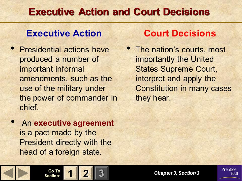 123 Go To Section: Executive Action and Court Decisions Chapter 3, Section 3 2222 1111 Executive Action Presidential actions have produced a number of important informal amendments, such as the use of the military under the power of commander in chief.