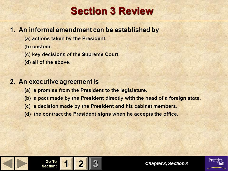 123 Go To Section: Section 3 Review 1. An informal amendment can be established by (a) actions taken by the President. (b) custom. (c) key decisions o
