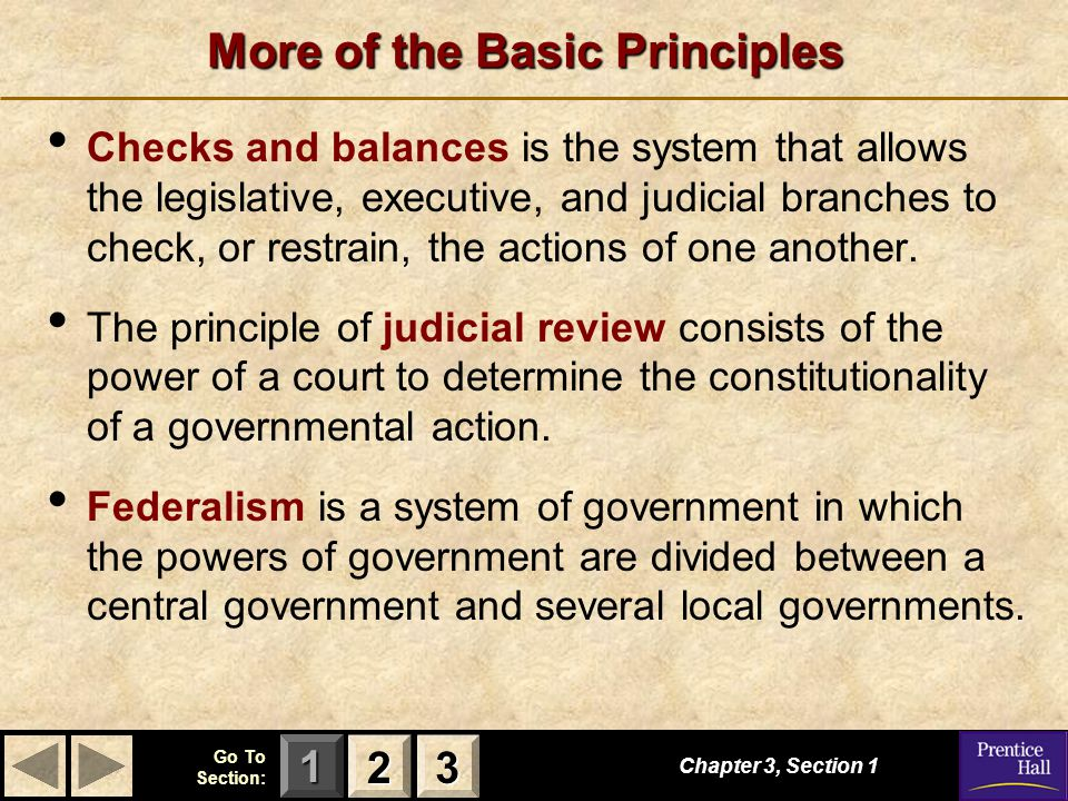 123 Go To Section: More of the Basic Principles Checks and balances is the system that allows the legislative, executive, and judicial branches to check, or restrain, the actions of one another.
