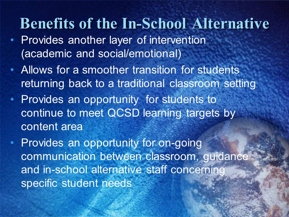 Benefits of the In-School Alternative Provides another layer of intervention (academic and social/emotional) Allows for a smoother transition for students returning back to a traditional classroom setting Provides an opportunity for students to continue to meet QCSD learning targets by content area Provides an opportunity for on-going communication between classroom, guidance and in-school alternative staff concerning specific student needs