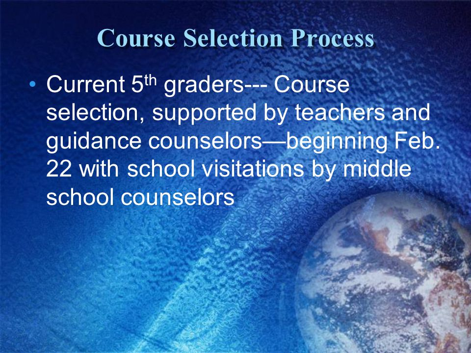 Course Selection Process Current 5 th graders--- Course selection, supported by teachers and guidance counselors—beginning Feb. 22 with school visitat