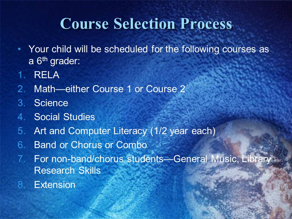 Course Selection Process Your child will be scheduled for the following courses as a 6 th grader: 1.RELA 2.Math—either Course 1 or Course 2 3.Science 4.Social Studies 5.Art and Computer Literacy (1/2 year each) 6.Band or Chorus or Combo 7.For non-band/chorus students—General Music, Library Research Skills 8.Extension