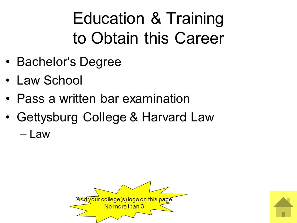 3 Education & Training to Obtain this Career Bachelor s Degree Law School Pass a written bar examination Gettysburg College & Harvard Law –Law Add your college(s) logo on this page No more than 3