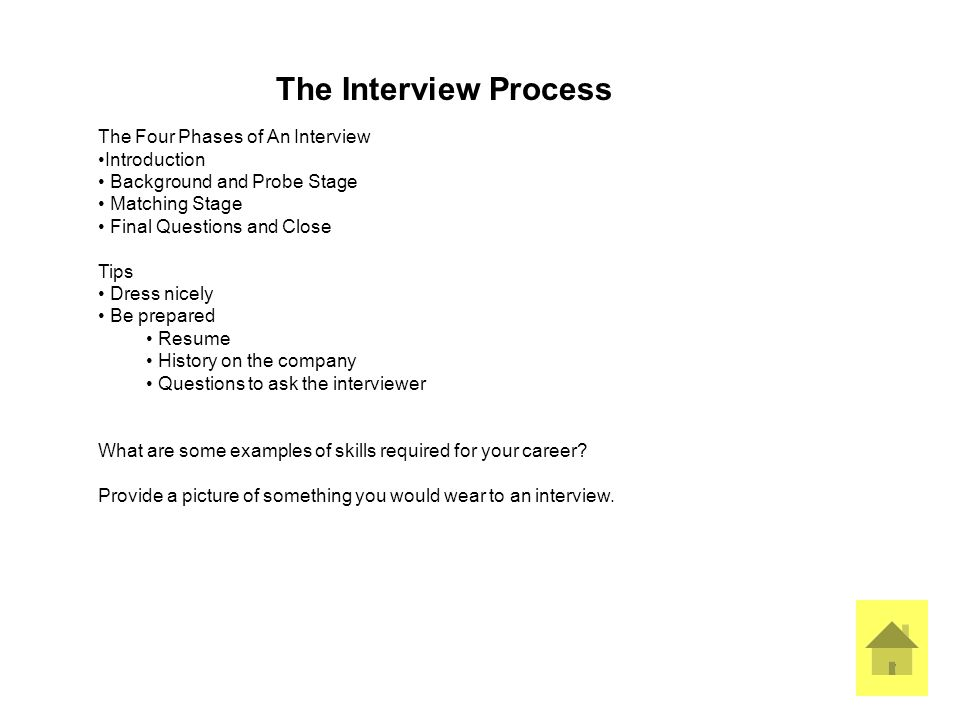 7 The Interview Process The Four Phases of An Interview Introduction Background and Probe Stage Matching Stage Final Questions and Close Tips Dress nicely Be prepared Resume History on the company Questions to ask the interviewer What are some examples of skills required for your career.
