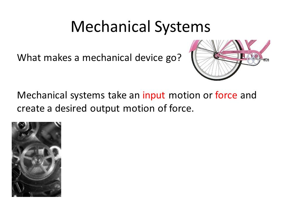 Mechanical Systems What makes a mechanical device go? Mechanical systems take an input motion or force and create a desired output motion of force.