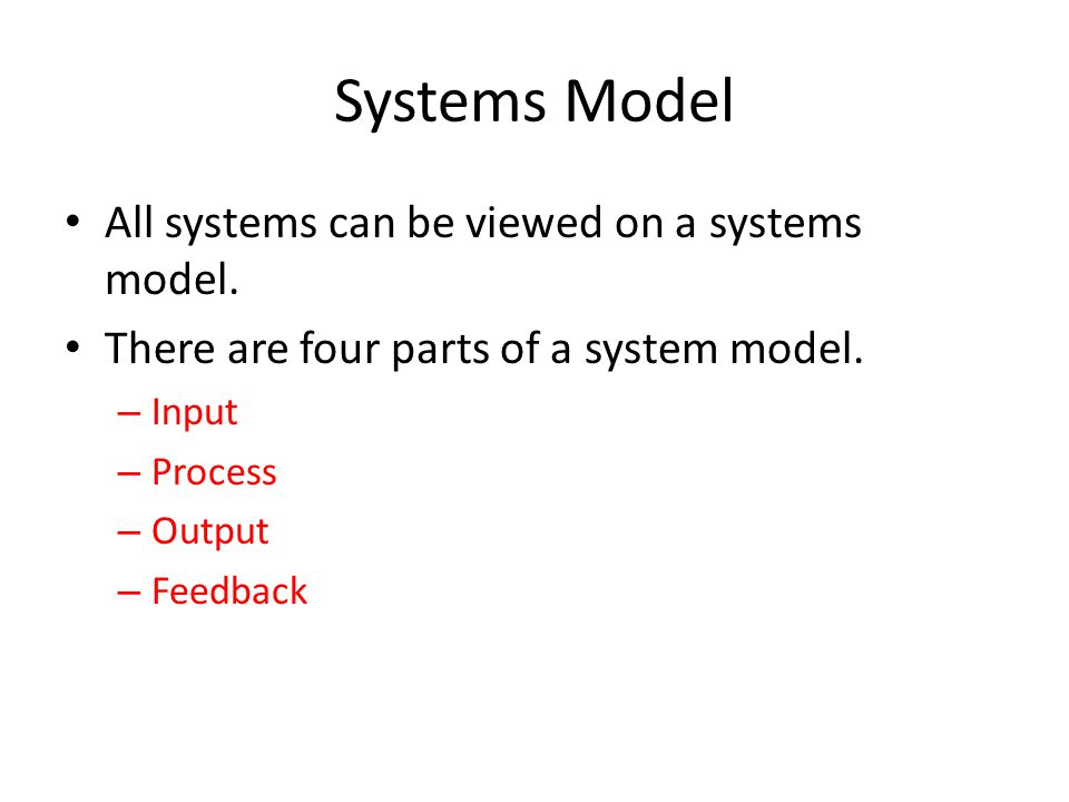 Systems Model All systems can be viewed on a systems model. There are four parts of a system model. – Input – Process – Output – Feedback
