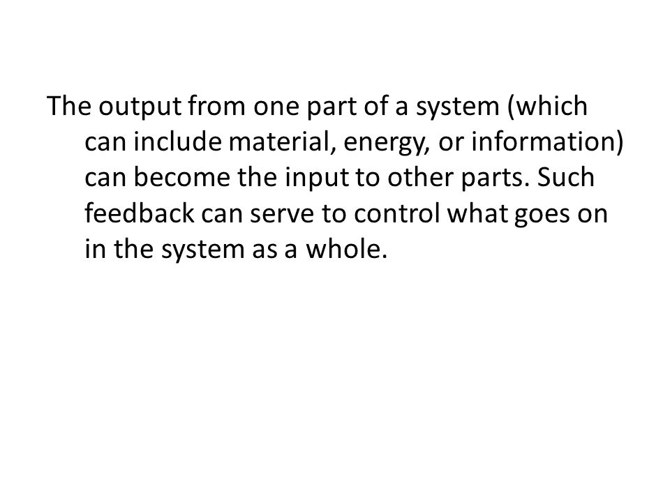 The output from one part of a system (which can include material, energy, or information) can become the input to other parts. Such feedback can serve