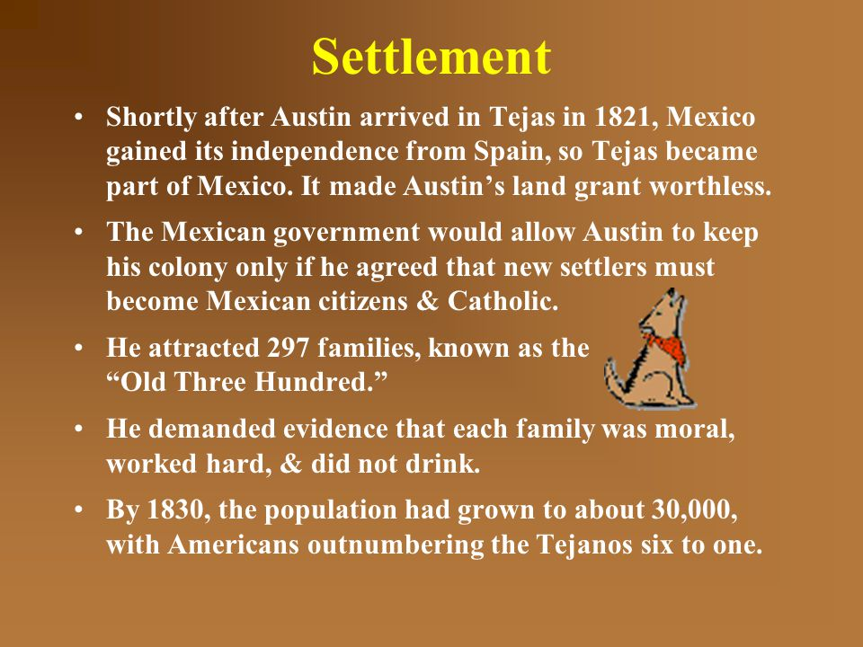 Settlement Shortly after Austin arrived in Tejas in 1821, Mexico gained its independence from Spain, so Tejas became part of Mexico.
