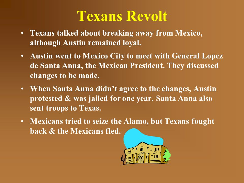Texans Revolt Texans talked about breaking away from Mexico, although Austin remained loyal.