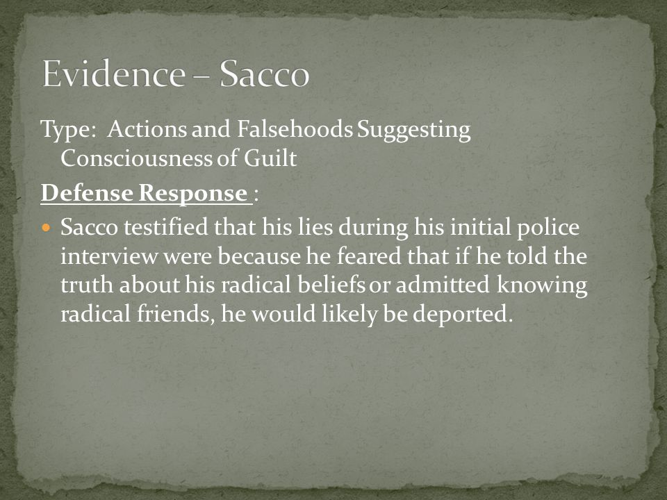 Type: Actions and Falsehoods Suggesting Consciousness of Guilt Defense Response : Sacco testified that his lies during his initial police interview were because he feared that if he told the truth about his radical beliefs or admitted knowing radical friends, he would likely be deported.