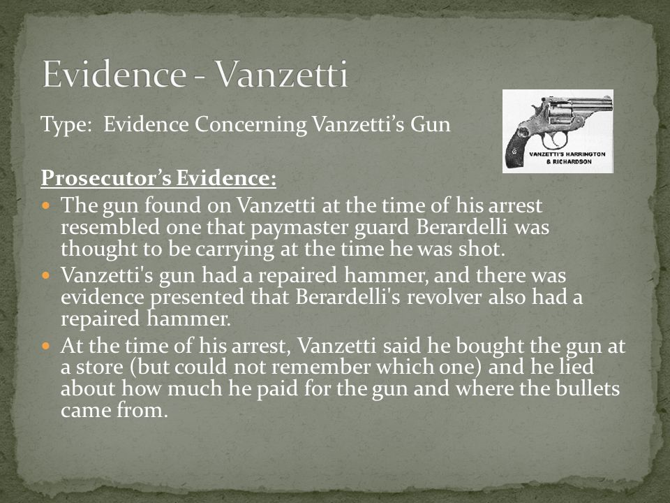 Type: Evidence Concerning Vanzetti's Gun Prosecutor's Evidence: The gun found on Vanzetti at the time of his arrest resembled one that paymaster guard Berardelli was thought to be carrying at the time he was shot.