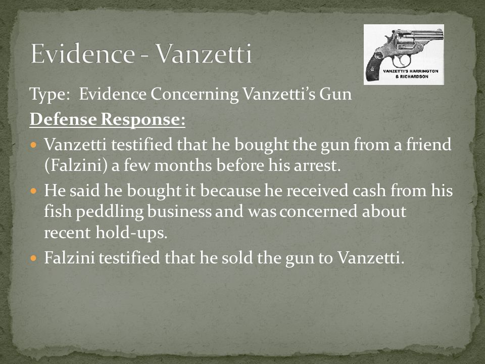 Type: Evidence Concerning Vanzetti's Gun Defense Response: Vanzetti testified that he bought the gun from a friend (Falzini) a few months before his arrest.