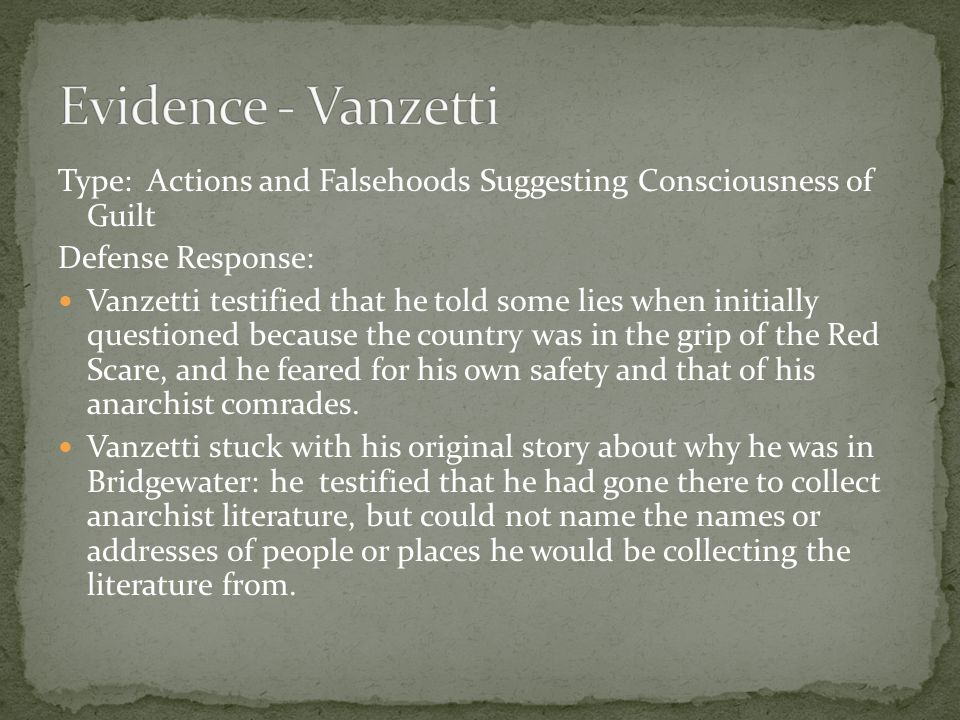 Type: Actions and Falsehoods Suggesting Consciousness of Guilt Defense Response: Vanzetti testified that he told some lies when initially questioned because the country was in the grip of the Red Scare, and he feared for his own safety and that of his anarchist comrades.