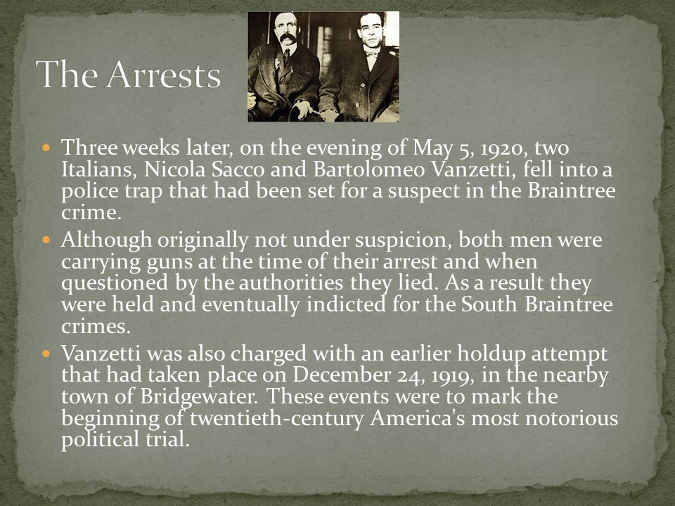 Three weeks later, on the evening of May 5, 1920, two Italians, Nicola Sacco and Bartolomeo Vanzetti, fell into a police trap that had been set for a suspect in the Braintree crime.