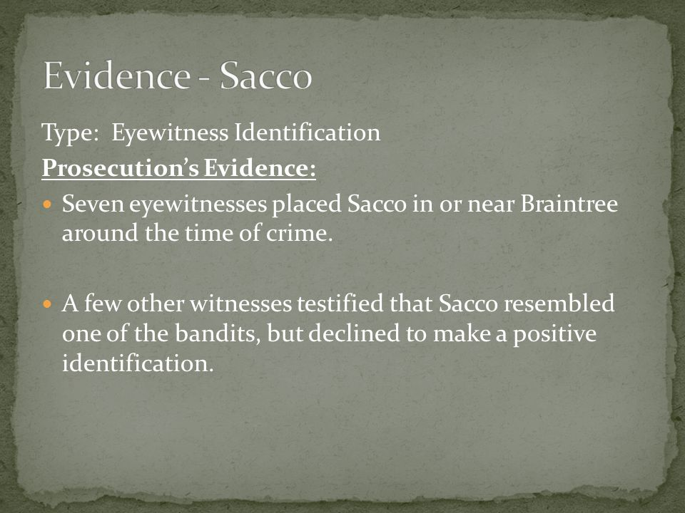 Type: Eyewitness Identification Prosecution's Evidence: Seven eyewitnesses placed Sacco in or near Braintree around the time of crime.
