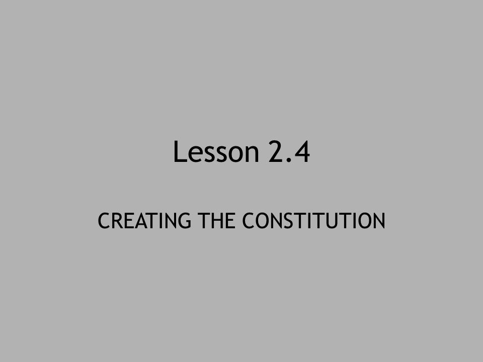 Lesson 2.4 CREATING THE CONSTITUTION