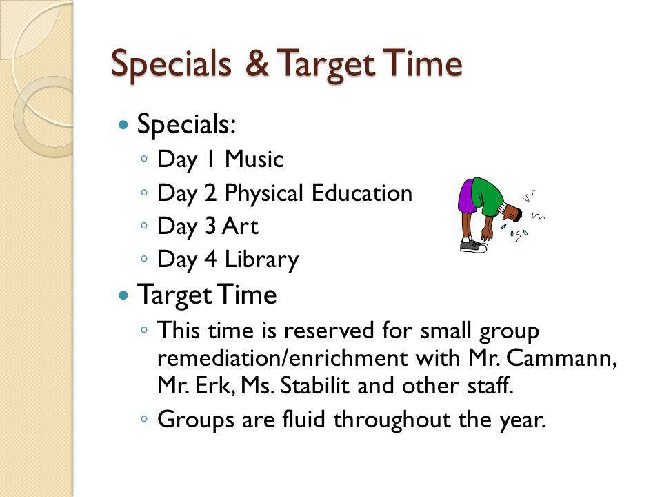 Specials & Target Time Specials: ◦ Day 1 Music ◦ Day 2 Physical Education ◦ Day 3 Art ◦ Day 4 Library Target Time ◦ This time is reserved for small group remediation/enrichment with Mr.
