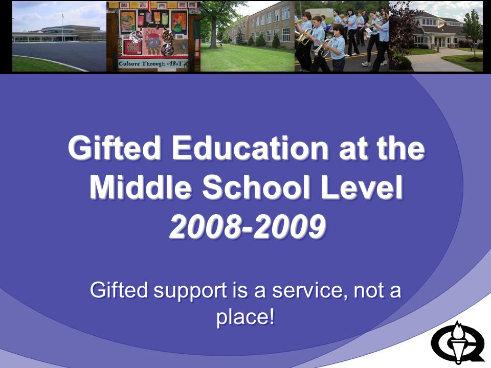 Gifted Education at the Middle School Level 2008-2009 Gifted support is a service, not a place!