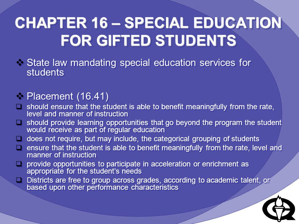 CHAPTER 16 – SPECIAL EDUCATION FOR GIFTED STUDENTS  State law mandating special education services for students  Placement (16.41)  should ensure that the student is able to benefit meaningfully from the rate, level and manner of instruction  should provide learning opportunities that go beyond the program the student would receive as part of regular education  does not require, but may include, the categorical grouping of students  ensure that the student is able to benefit meaningfully from the rate, level and manner of instruction  provide opportunities to participate in acceleration or enrichment as appropriate for the student's needs  Districts are free to group across grades, according to academic talent, or based upon other performance characteristics  State law mandating special education services for students  Placement (16.41)  should ensure that the student is able to benefit meaningfully from the rate, level and manner of instruction  should provide learning opportunities that go beyond the program the student would receive as part of regular education  does not require, but may include, the categorical grouping of students  ensure that the student is able to benefit meaningfully from the rate, level and manner of instruction  provide opportunities to participate in acceleration or enrichment as appropriate for the student's needs  Districts are free to group across grades, according to academic talent, or based upon other performance characteristics