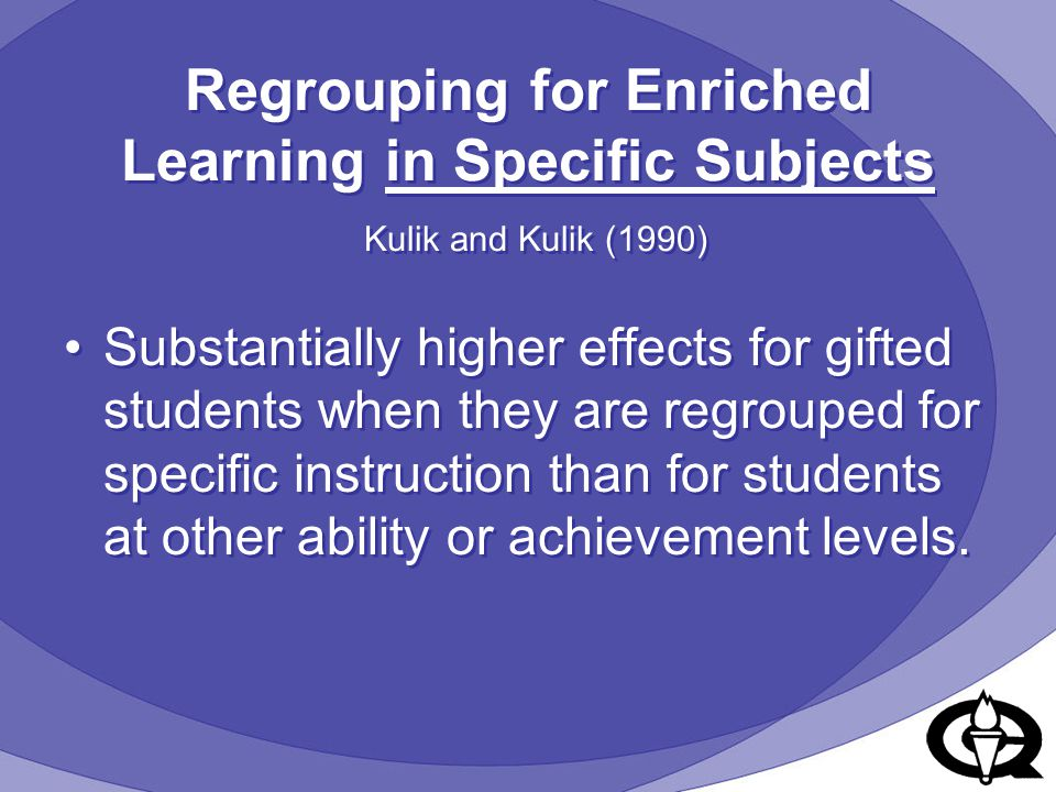 Regrouping for Enriched Learning in Specific Subjects Kulik and Kulik (1990) Substantially higher effects for gifted students when they are regrouped for specific instruction than for students at other ability or achievement levels.