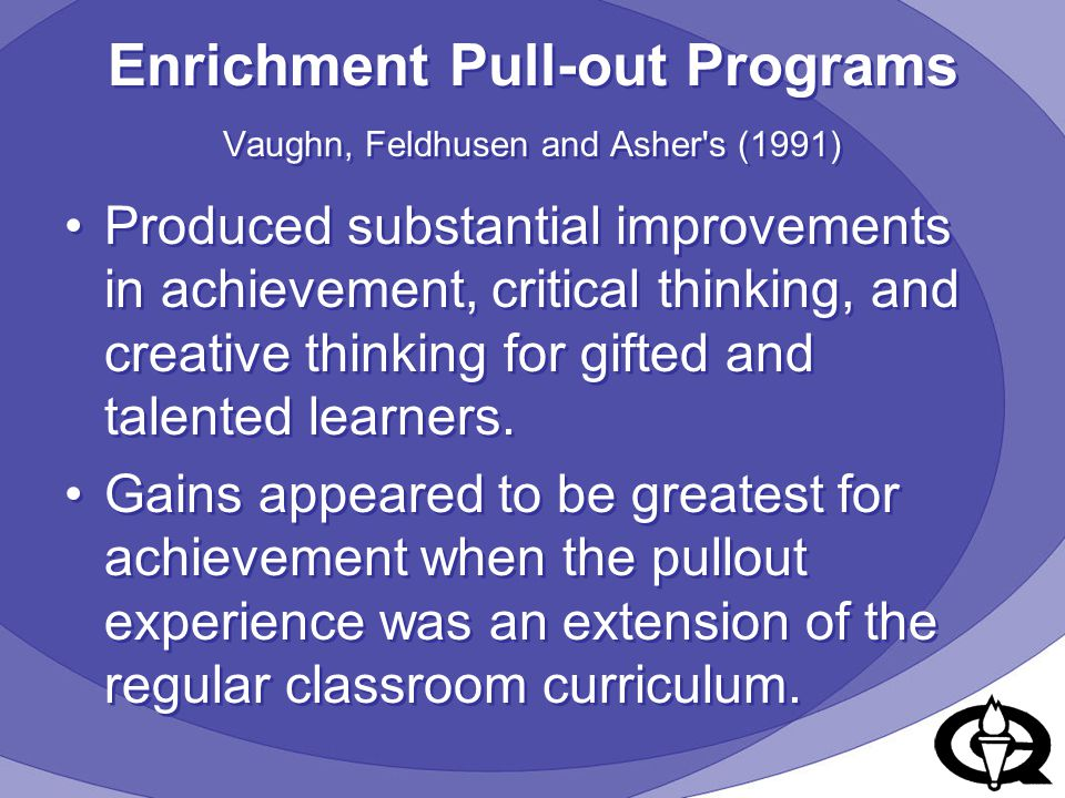 Enrichment Pull-out Programs Vaughn, Feldhusen and Asher's (1991) Produced substantial improvements in achievement, critical thinking, and creative th