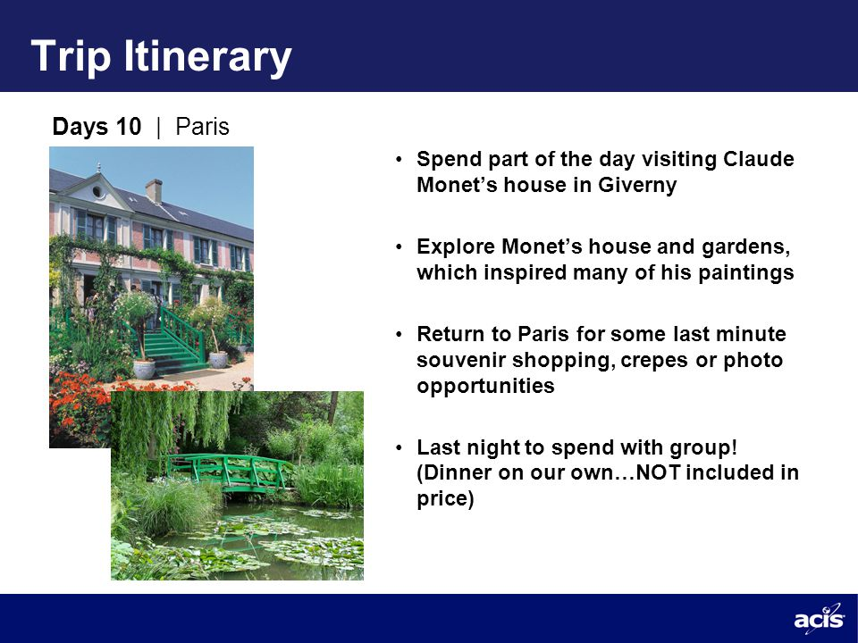 Trip Itinerary Days 10 | Paris Spend part of the day visiting Claude Monet's house in Giverny Explore Monet's house and gardens, which inspired many of his paintings Return to Paris for some last minute souvenir shopping, crepes or photo opportunities Last night to spend with group.