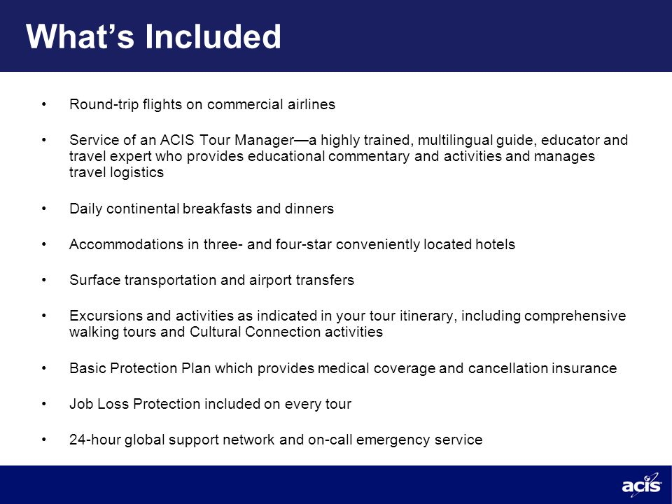 What's Included Round-trip flights on commercial airlines Service of an ACIS Tour Manager—a highly trained, multilingual guide, educator and travel expert who provides educational commentary and activities and manages travel logistics Daily continental breakfasts and dinners Accommodations in three- and four-star conveniently located hotels Surface transportation and airport transfers Excursions and activities as indicated in your tour itinerary, including comprehensive walking tours and Cultural Connection activities Basic Protection Plan which provides medical coverage and cancellation insurance Job Loss Protection included on every tour 24-hour global support network and on-call emergency service