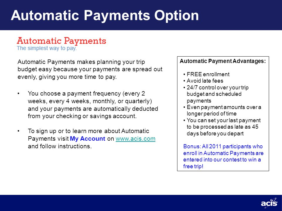 Automatic Payments Option Automatic Payments makes planning your trip budget easy because your payments are spread out evenly, giving you more time to pay.