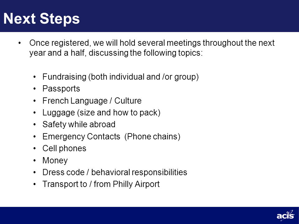Next Steps Once registered, we will hold several meetings throughout the next year and a half, discussing the following topics: Fundraising (both individual and /or group) Passports French Language / Culture Luggage (size and how to pack) Safety while abroad Emergency Contacts (Phone chains) Cell phones Money Dress code / behavioral responsibilities Transport to / from Philly Airport