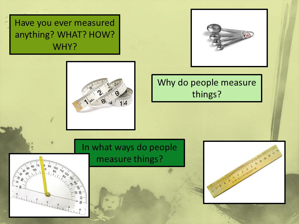 Have you ever measured anything? WHAT? HOW? WHY? Why do people measure things? In what ways do people measure things?