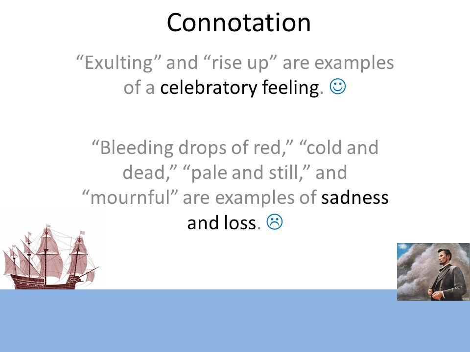 """Connotation """"Exulting"""" and """"rise up"""" are examples of a celebratory feeling. """"Bleeding drops of red,"""" """"cold and dead,"""" """"pale and still,"""" and """"mournful"""""""