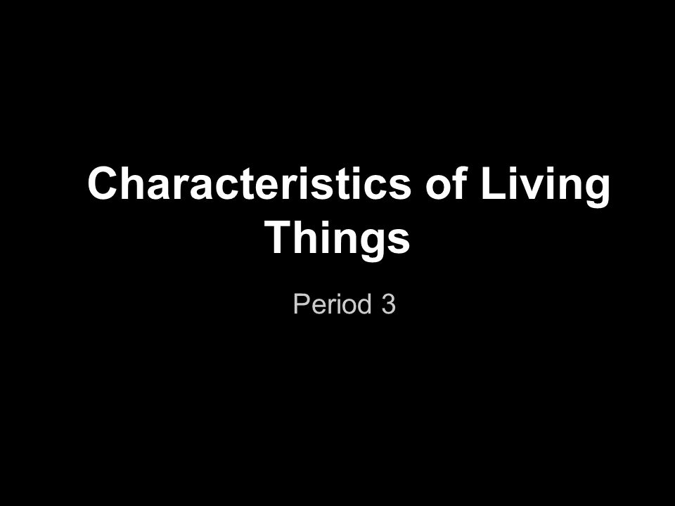 Characteristics of Living Things Period 3