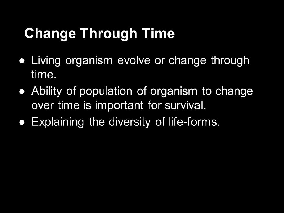 Change Through Time ●Living organism evolve or change through time. ●Ability of population of organism to change over time is important for survival.