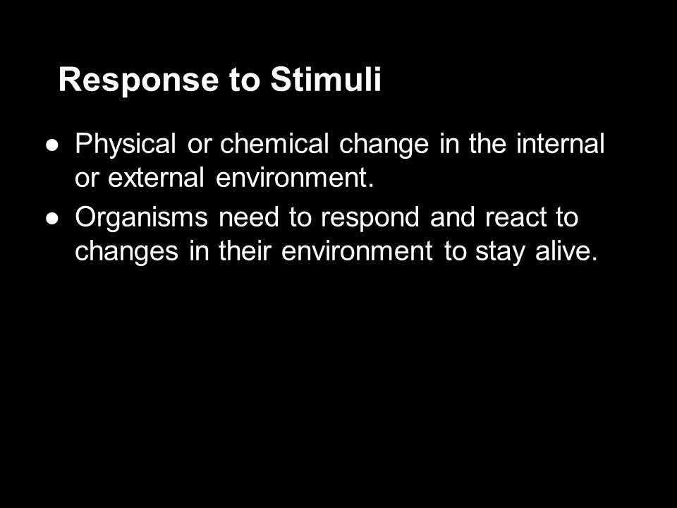 Response to Stimuli ●Physical or chemical change in the internal or external environment.