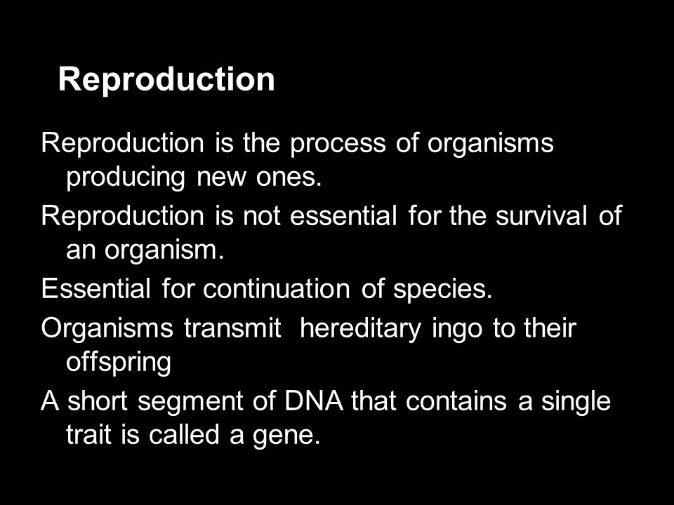 Reproduction Reproduction is the process of organisms producing new ones. Reproduction is not essential for the survival of an organism. Essential for
