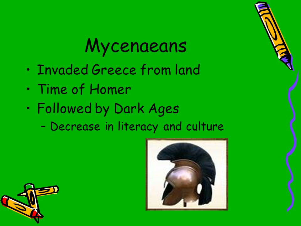 Mycenaeans Invaded Greece from land Time of Homer Followed by Dark Ages –Decrease in literacy and culture