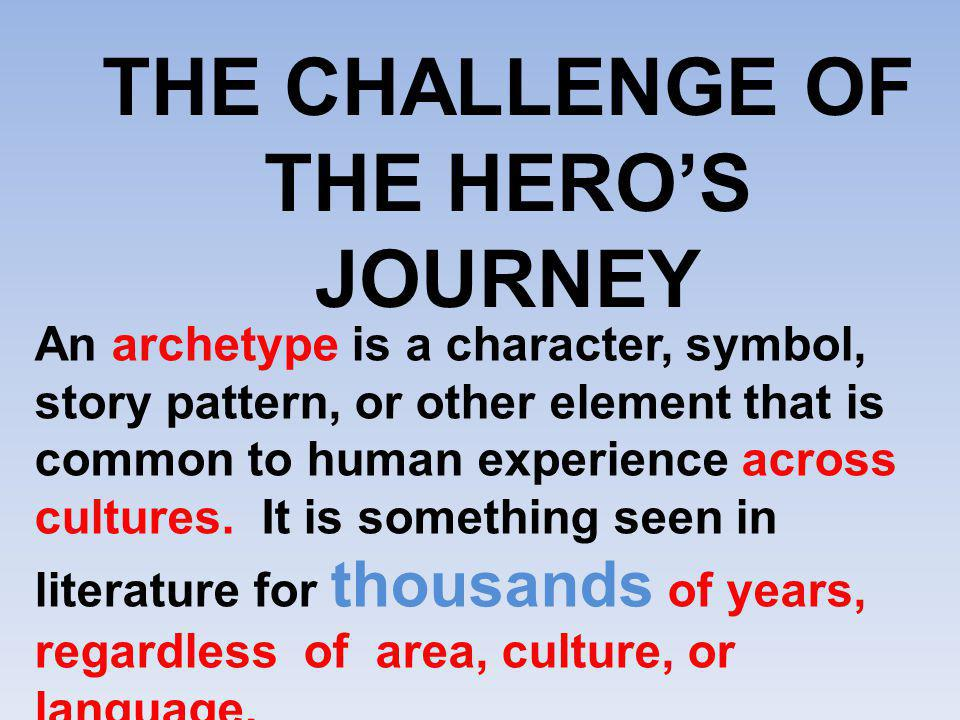 THE CHALLENGE OF THE HERO'S JOURNEY An archetype is a character, symbol, story pattern, or other element that is common to human experience across cul