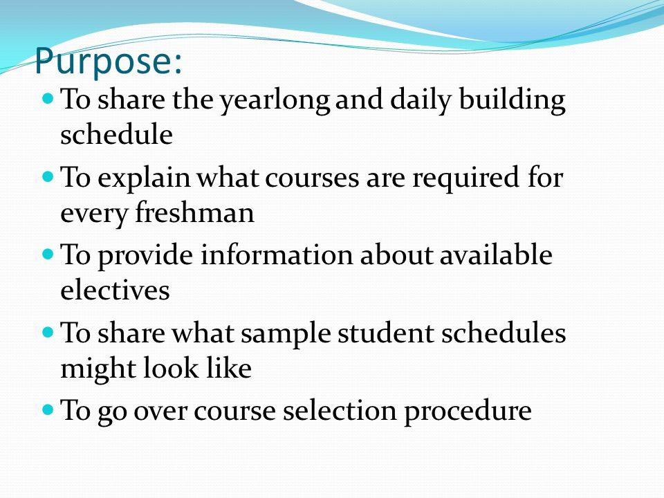 Purpose: To share the yearlong and daily building schedule To explain what courses are required for every freshman To provide information about available electives To share what sample student schedules might look like To go over course selection procedure