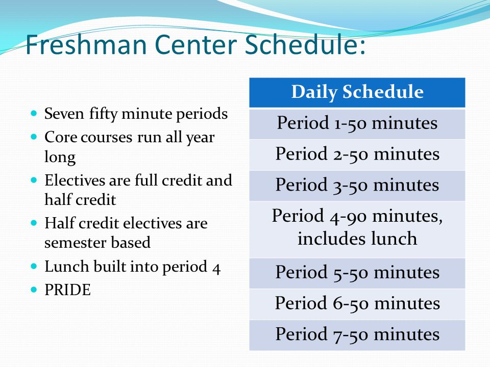 Freshman Center Schedule: Seven fifty minute periods Core courses run all year long Electives are full credit and half credit Half credit electives are semester based Lunch built into period 4 PRIDE Daily Schedule Period 1-50 minutes Period 2-50 minutes Period 3-50 minutes Period 4-90 minutes, includes lunch Period 5-50 minutes Period 6-50 minutes Period 7-50 minutes