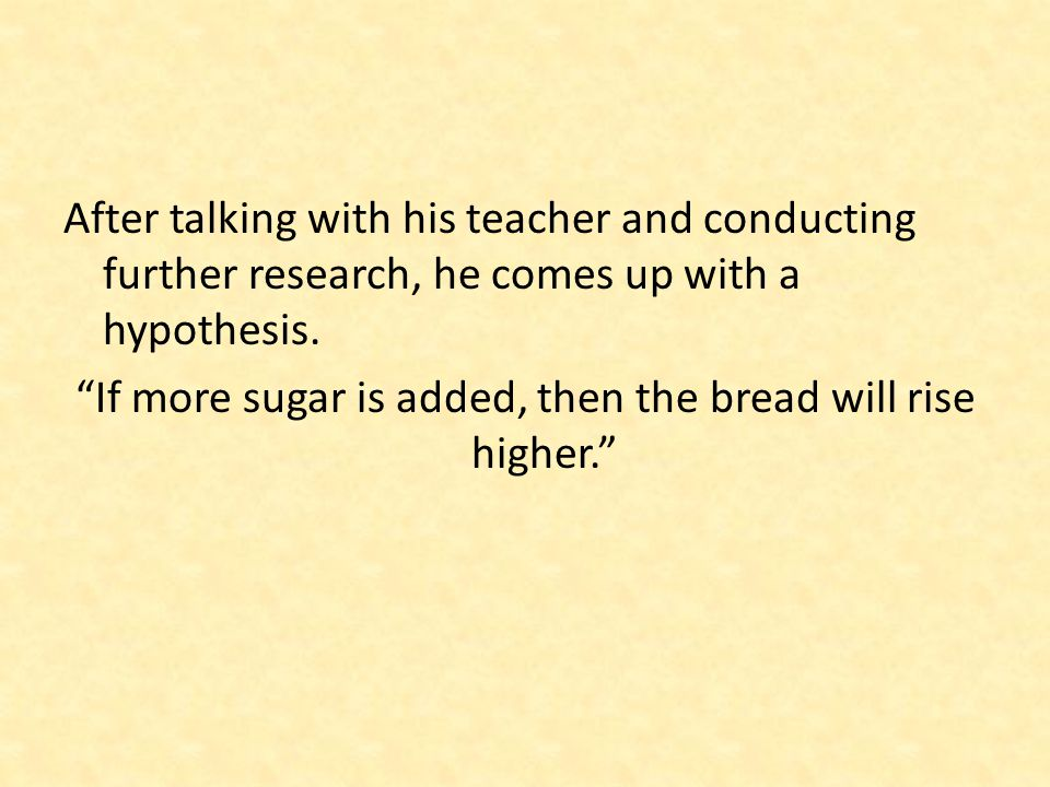 "After talking with his teacher and conducting further research, he comes up with a hypothesis. ""If more sugar is added, then the bread will rise highe"